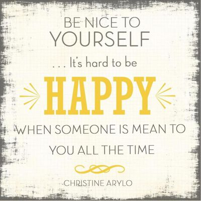 It's so important to be nice to yourself, it's your opinion that matters the most.
